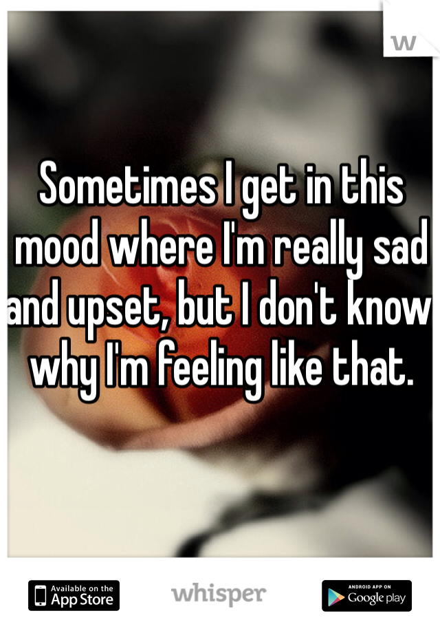 Sometimes I get in this mood where I'm really sad and upset, but I don't know why I'm feeling like that.