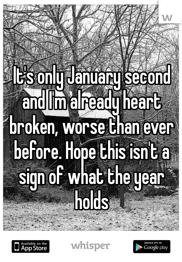 It's only January second and I'm already heart broken, worse than ever before. Hope this isn't a sign of what the year holds