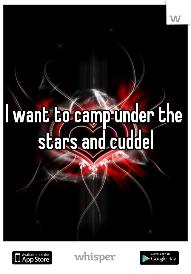 I want to camp under the stars and cuddel