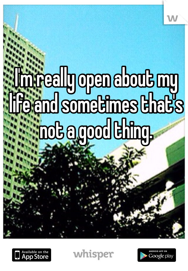 I'm really open about my life and sometimes that's not a good thing.