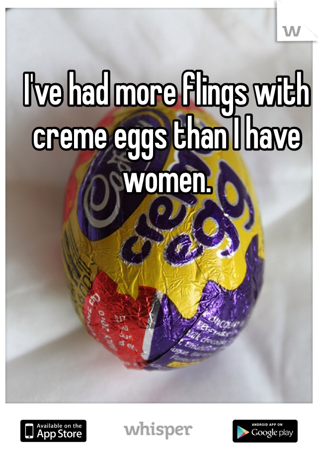 I've had more flings with creme eggs than I have women.