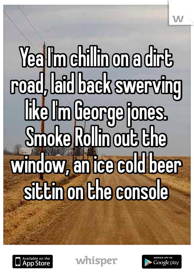 Yea I'm chillin on a dirt road, laid back swerving like I'm George jones. Smoke Rollin out the window, an ice cold beer sittin on the console