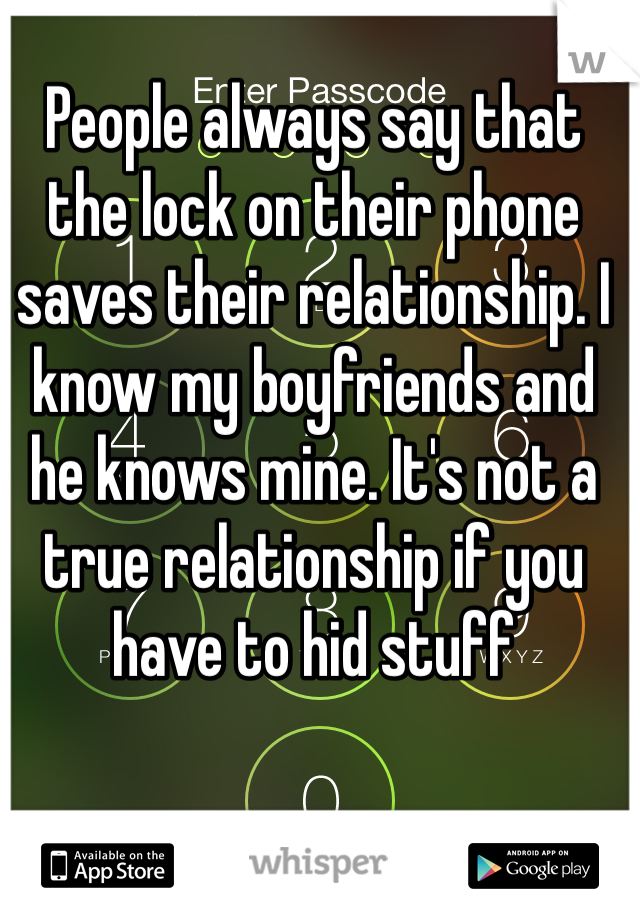 People always say that the lock on their phone saves their relationship. I know my boyfriends and he knows mine. It's not a true relationship if you have to hid stuff