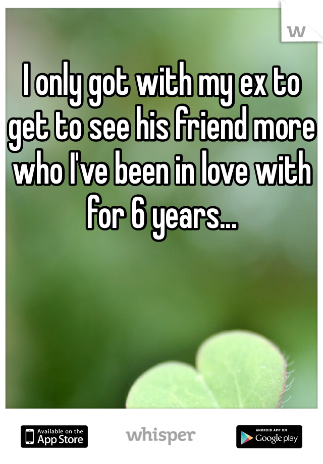 I only got with my ex to get to see his friend more who I've been in love with for 6 years...