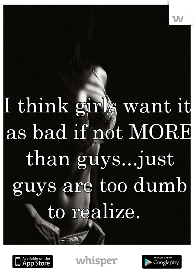 I think girls want it as bad if not MORE than guys...just guys are too dumb to realize.