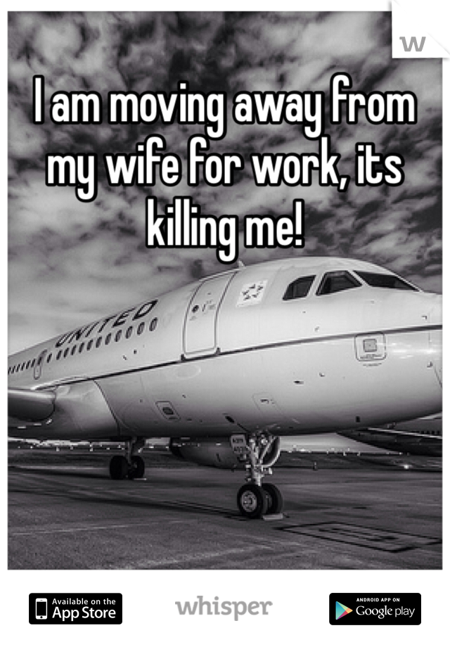I am moving away from my wife for work, its killing me!