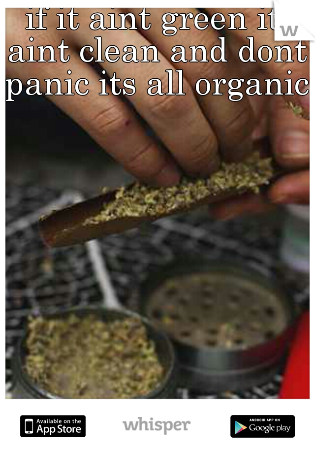 if it aint green it aint clean and dont panic its all organic