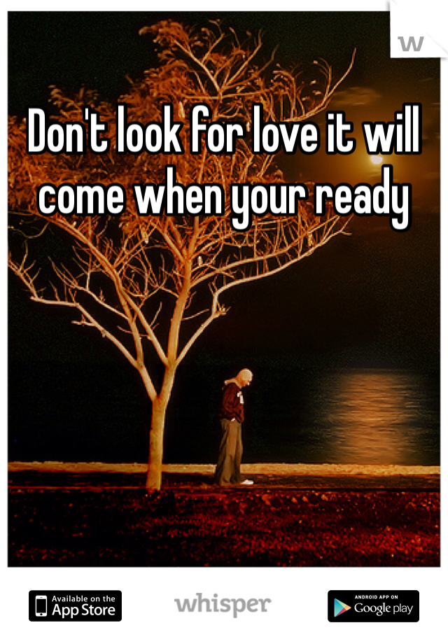 Don't look for love it will come when your ready