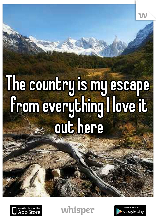 The country is my escape from everything I love it out here