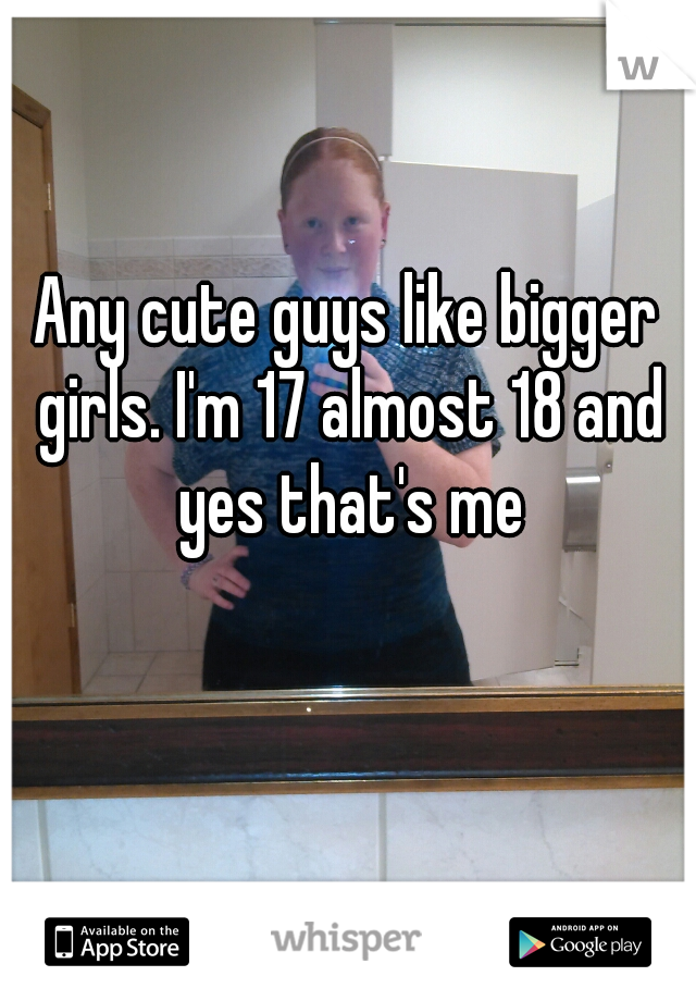 Any cute guys like bigger girls. I'm 17 almost 18 and yes that's me