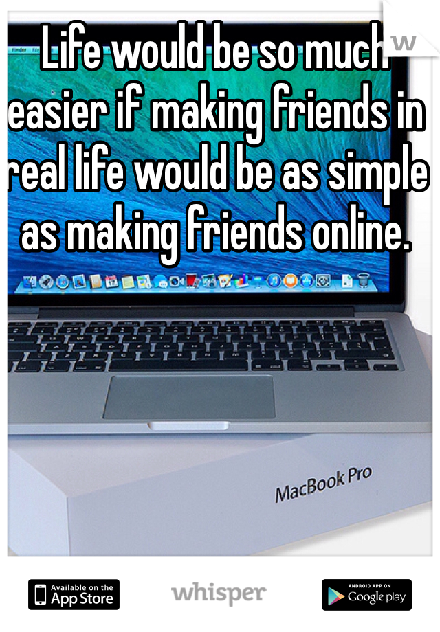 Life would be so much easier if making friends in real life would be as simple as making friends online.