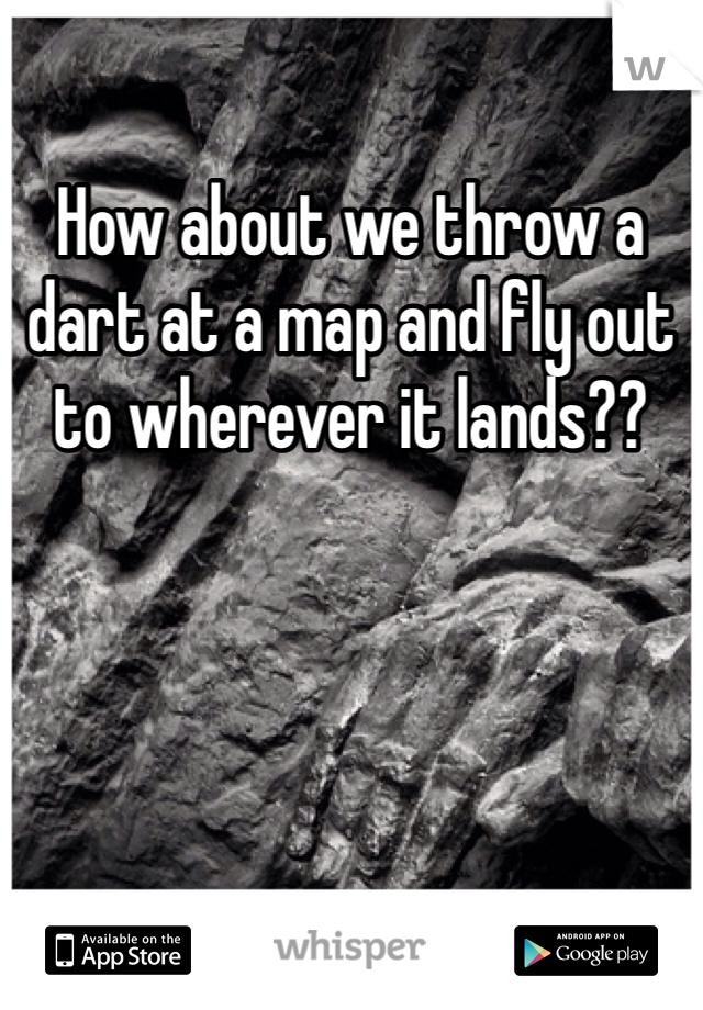 How about we throw a dart at a map and fly out to wherever it lands??