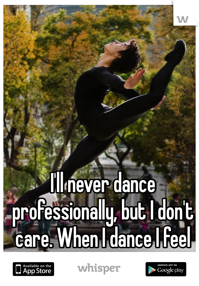 I'll never dance professionally, but I don't care. When I dance I feel perfect.