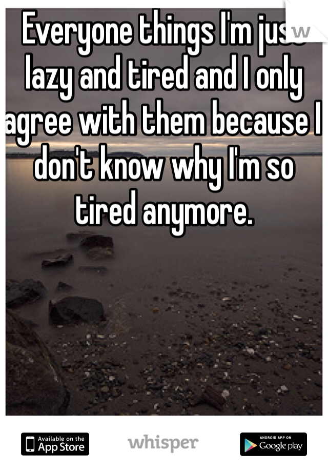 Everyone things I'm just lazy and tired and I only agree with them because I don't know why I'm so tired anymore.