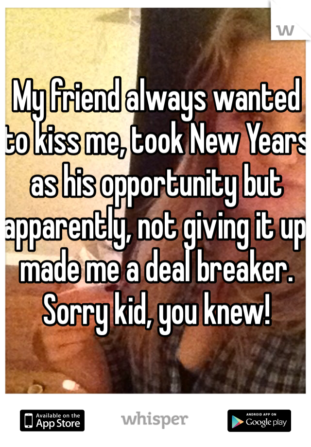 My friend always wanted to kiss me, took New Years as his opportunity but apparently, not giving it up made me a deal breaker. Sorry kid, you knew!