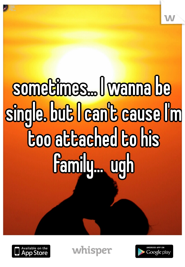 sometimes... I wanna be single. but I can't cause I'm too attached to his family...  ugh