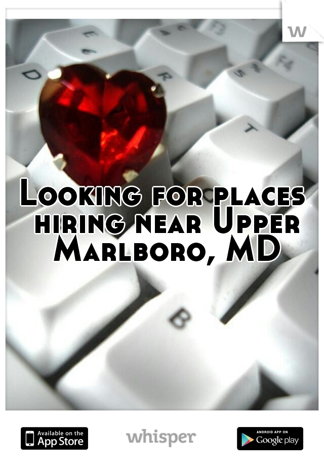 Looking for places hiring near Upper Marlboro, MD