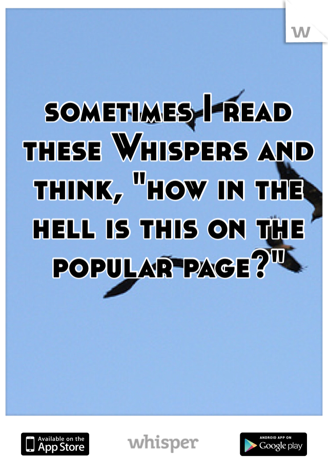 """sometimes I read these Whispers and think, """"how in the hell is this on the popular page?"""""""