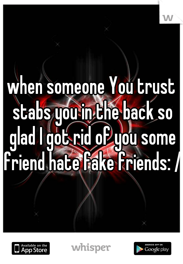 when someone You trust stabs you in the back so glad I got rid of you some friend hate fake friends: /
