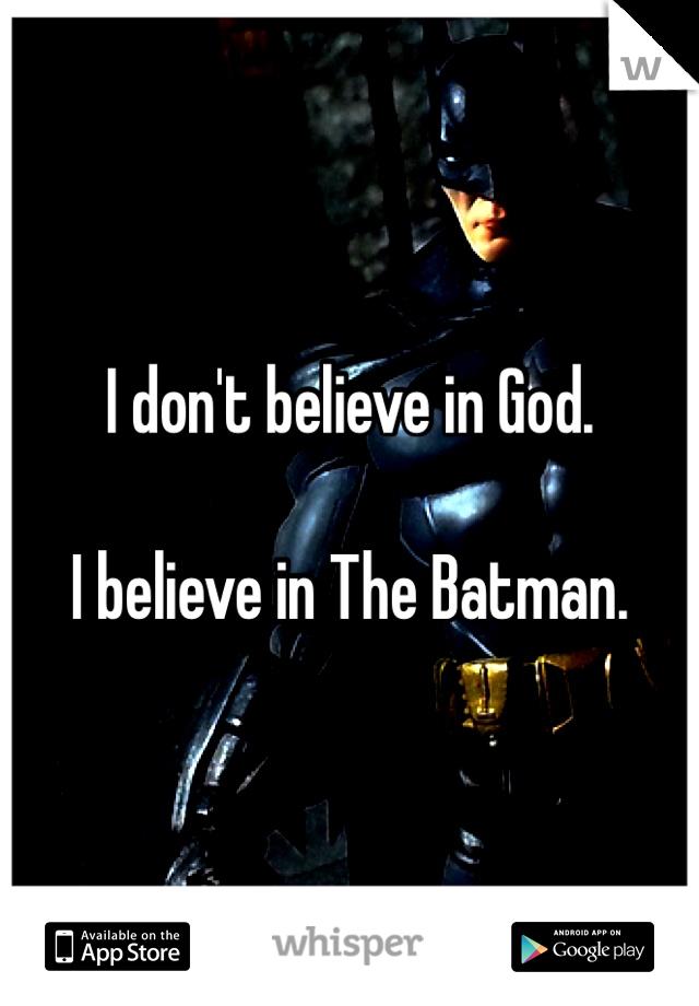 I don't believe in God.  I believe in The Batman.