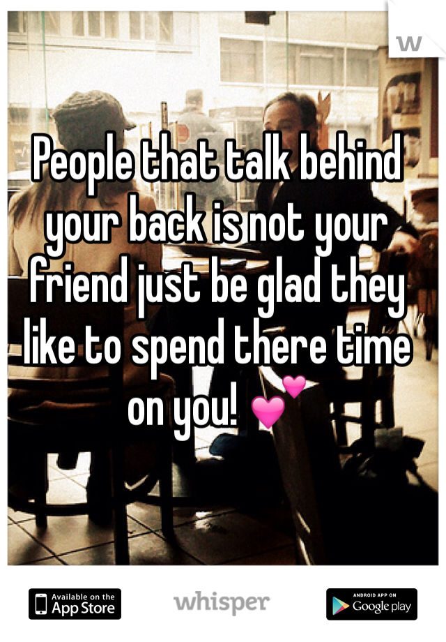 People that talk behind your back is not your friend just be glad they like to spend there time on you! 💕