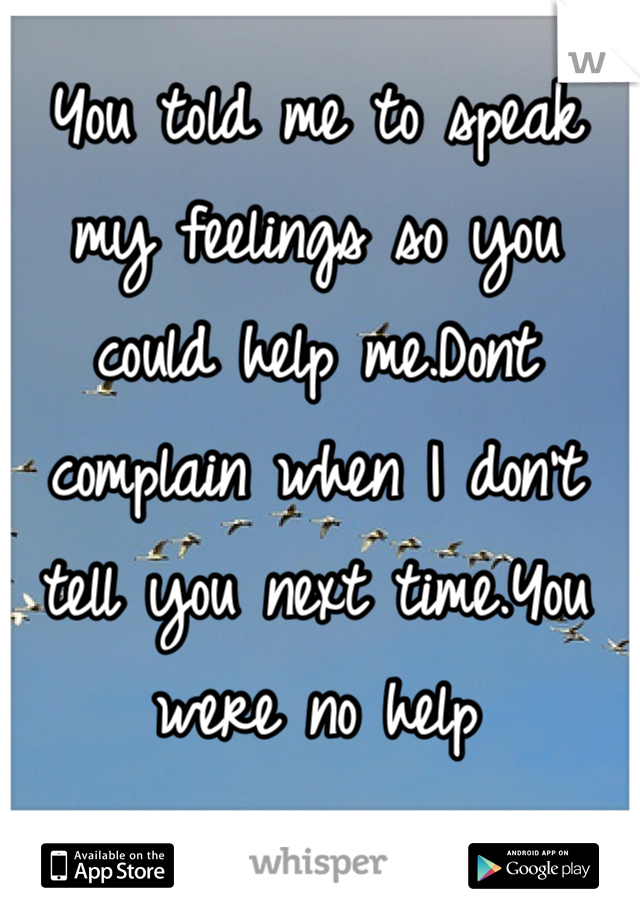 You told me to speak my feelings so you could help me.Dont complain when I don't tell you next time.You were no help