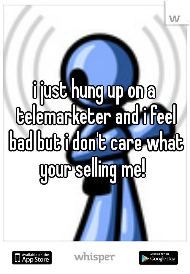 i just hung up on a telemarketer and i feel bad but i don't care what your selling me!