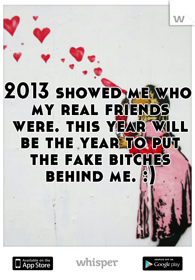 2013 showed me who my real friends were. this year will be the year to put the fake bitches behind me. :)