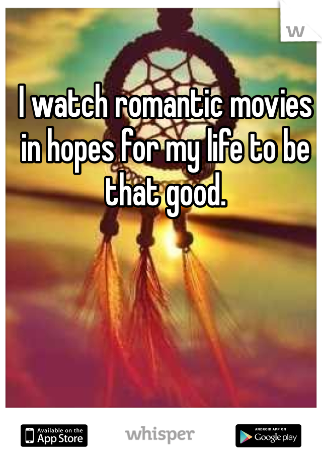 I watch romantic movies in hopes for my life to be that good.