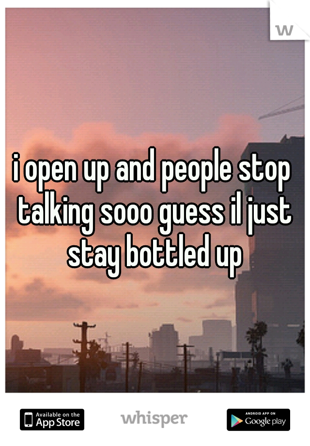 i open up and people stop talking sooo guess il just stay bottled up