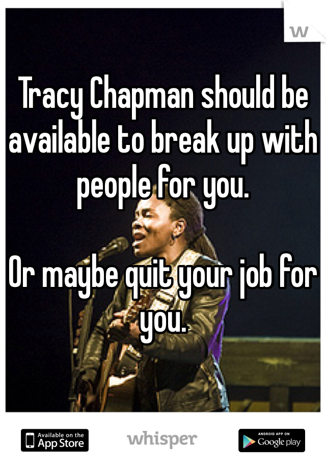 Tracy Chapman should be available to break up with people for you.    Or maybe quit your job for you.