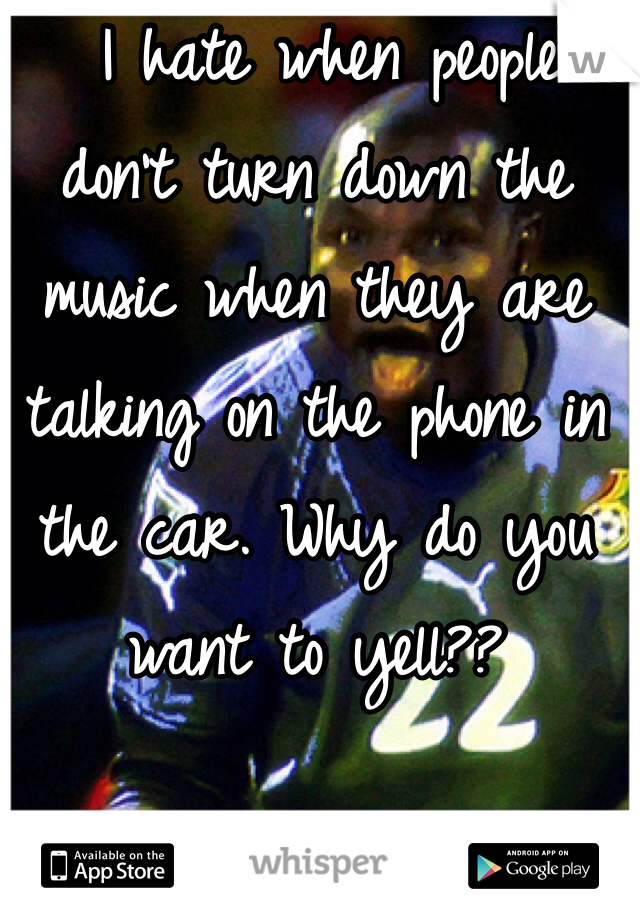 I hate when people don't turn down the music when they are talking on the phone in the car. Why do you want to yell??