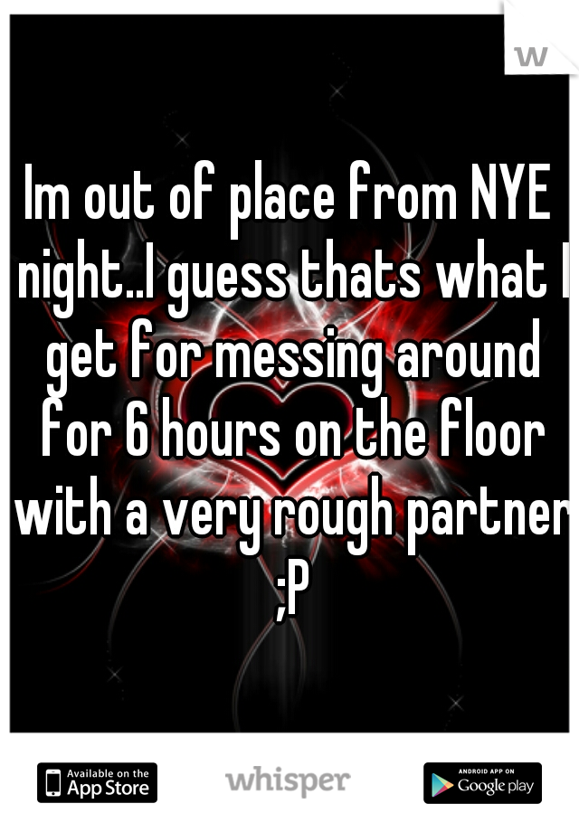 Im out of place from NYE night..I guess thats what I get for messing around for 6 hours on the floor with a very rough partner ;P