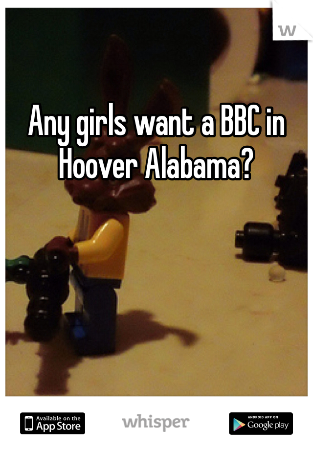Any girls want a BBC in Hoover Alabama?
