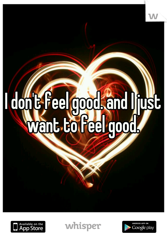 I don't feel good. and I just want to feel good.