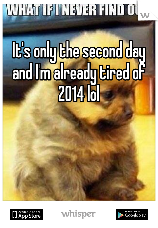 It's only the second day and I'm already tired of 2014 lol