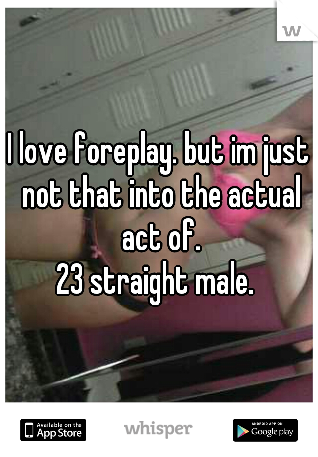 I love foreplay. but im just not that into the actual act of. 23 straight male.