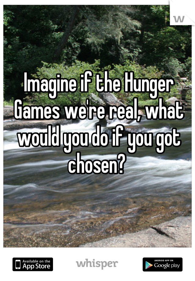 Imagine if the Hunger Games we're real, what would you do if you got chosen?