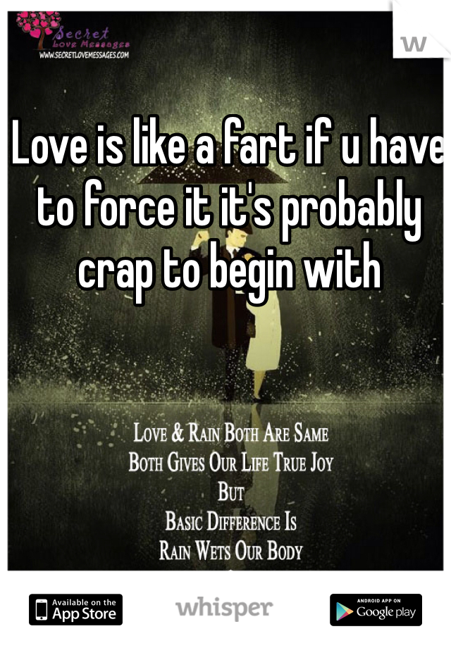Love is like a fart if u have to force it it's probably crap to begin with