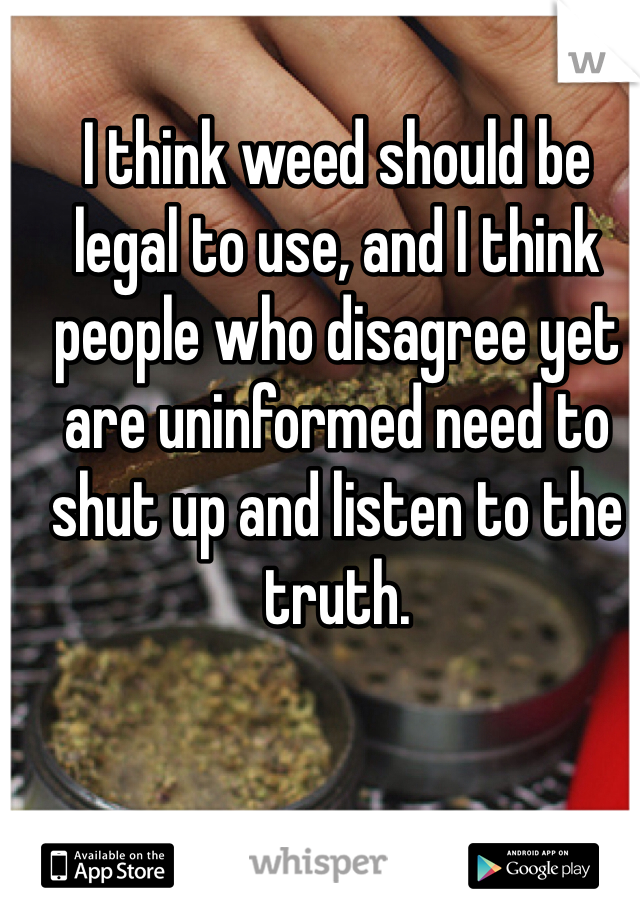 I think weed should be legal to use, and I think people who disagree yet are uninformed need to shut up and listen to the truth.