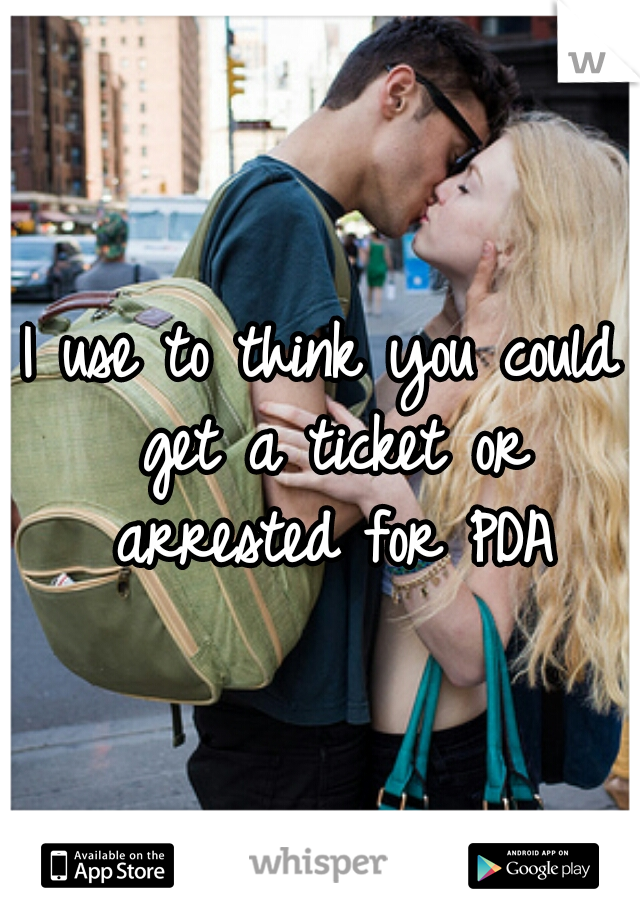 I use to think you could get a ticket or arrested for PDA