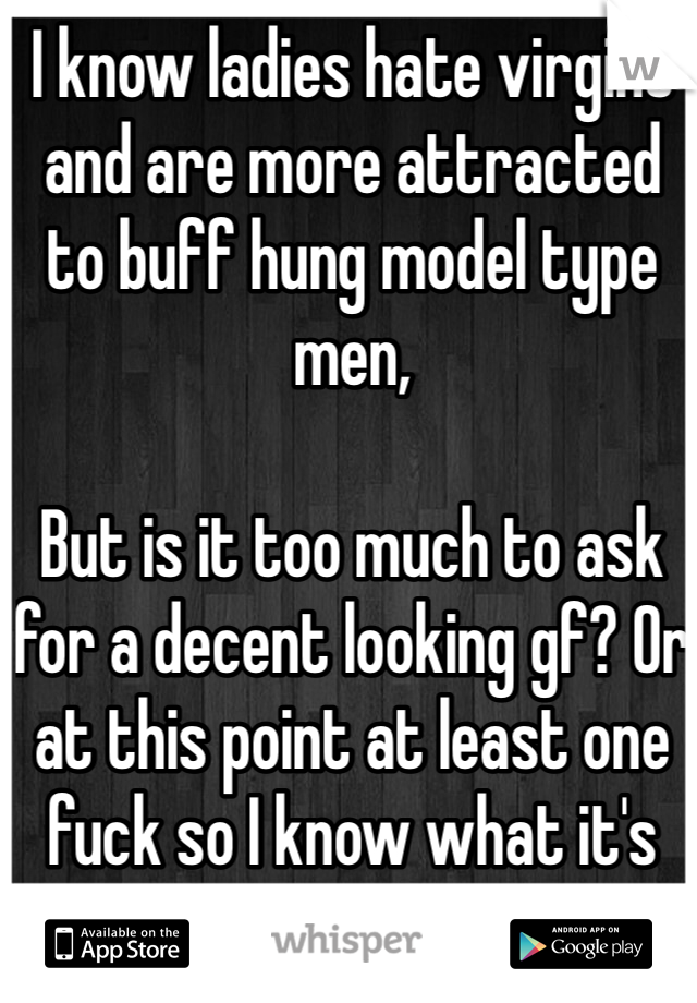 "I know ladies hate virgins and are more attracted to buff hung model type men,  But is it too much to ask for a decent looking gf? Or at this point at least one fuck so I know what it's like before I'm 30 and ""old""."