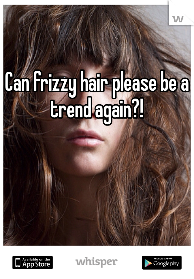 Can frizzy hair please be a trend again?!
