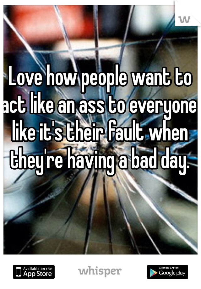 Love how people want to act like an ass to everyone like it's their fault when they're having a bad day.