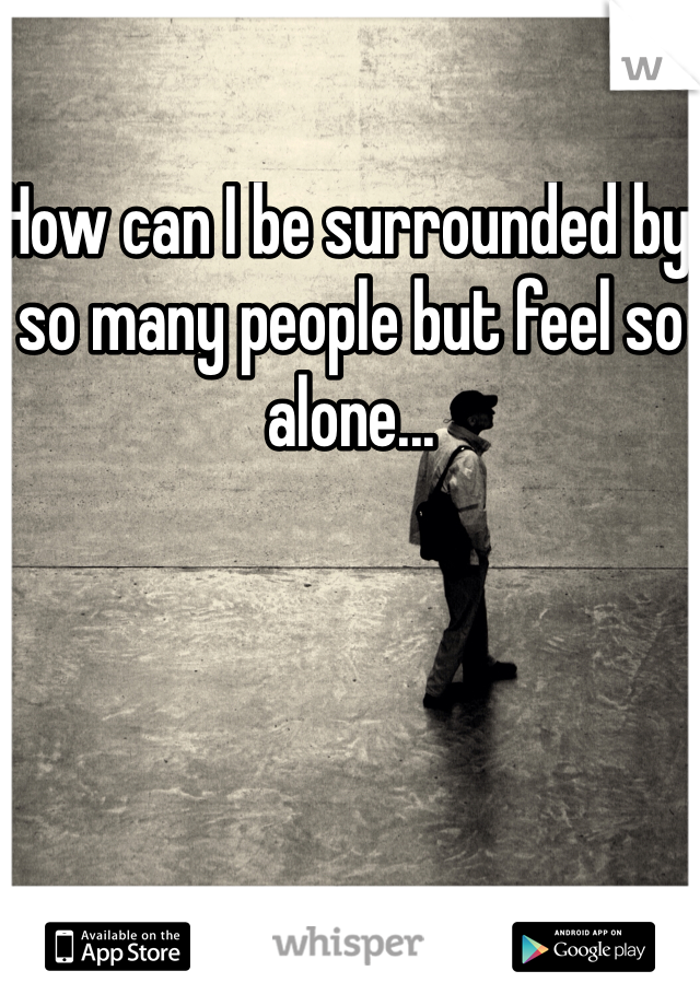 How can I be surrounded by so many people but feel so alone...
