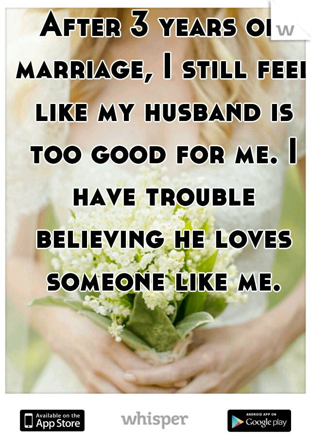 After 3 years of marriage, I still feel like my husband is too good for me. I have trouble believing he loves someone like me.