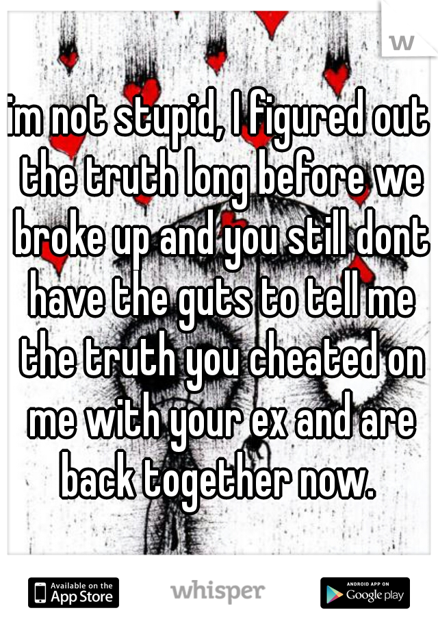 im not stupid, I figured out the truth long before we broke up and you still dont have the guts to tell me the truth you cheated on me with your ex and are back together now.