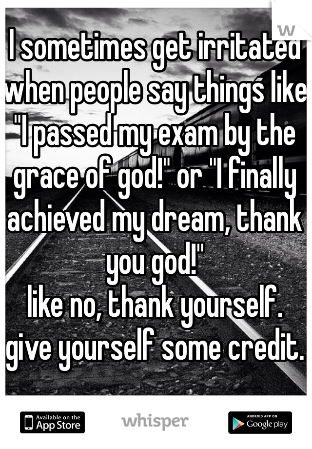 "I sometimes get irritated when people say things like ""I passed my exam by the grace of god!"" or ""I finally achieved my dream, thank you god!"" like no, thank yourself.  give yourself some credit."