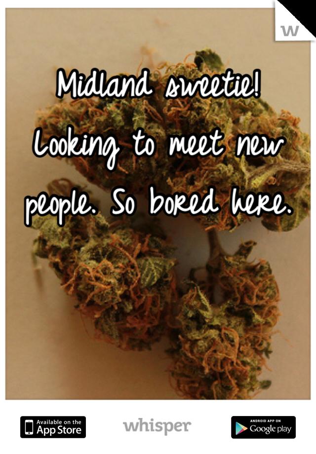 Midland sweetie!  Looking to meet new people. So bored here.