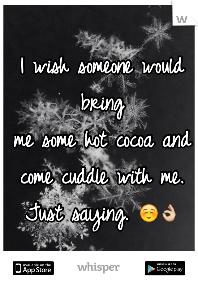 I wish someone would bring  me some hot cocoa and come cuddle with me.   Just saying. ☺️👌